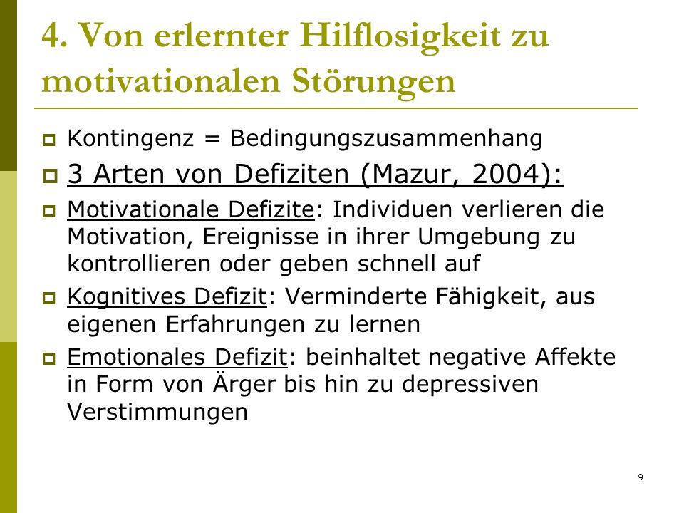 9 4. Von erlernter Hilflosigkeit zu motivationalen Störungen Kontingenz = Bedingungszusammenhang 3 Arten von Defiziten (Mazur, 2004): Motivationale De