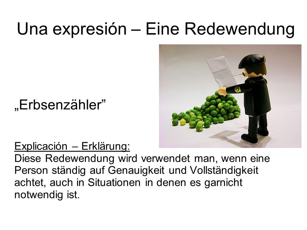 Una expresión – Eine Redewendung Erbsenzähler Explicación – Erklärung: Diese Redewendung wird verwendet man, wenn eine Person ständig auf Genauigkeit