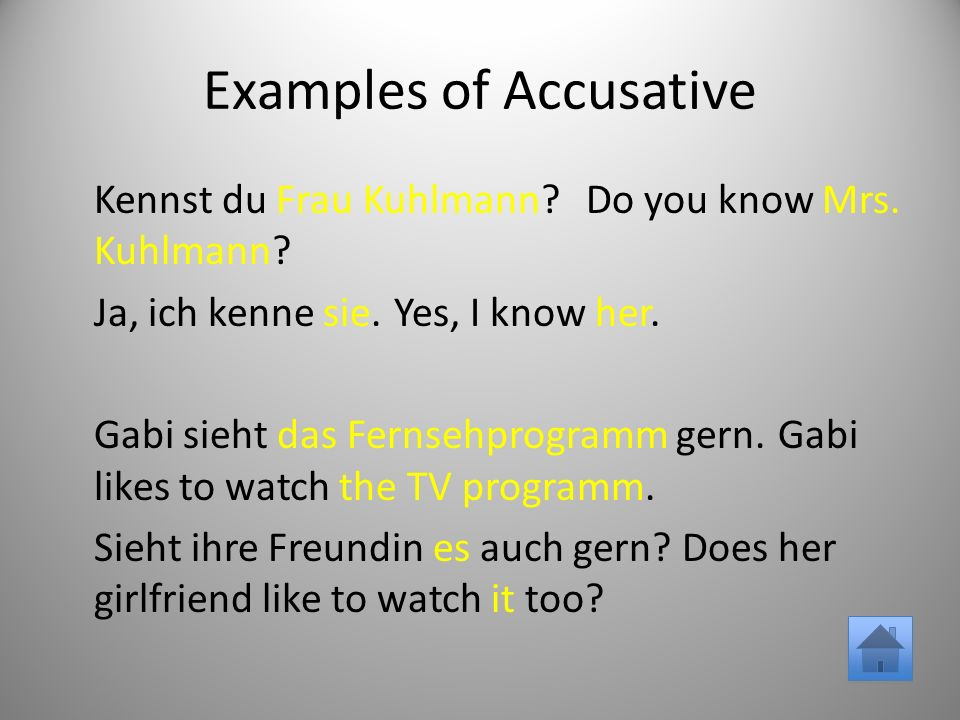 Examples of Accusative Kennst du Frau Kuhlmann Do you know Mrs.