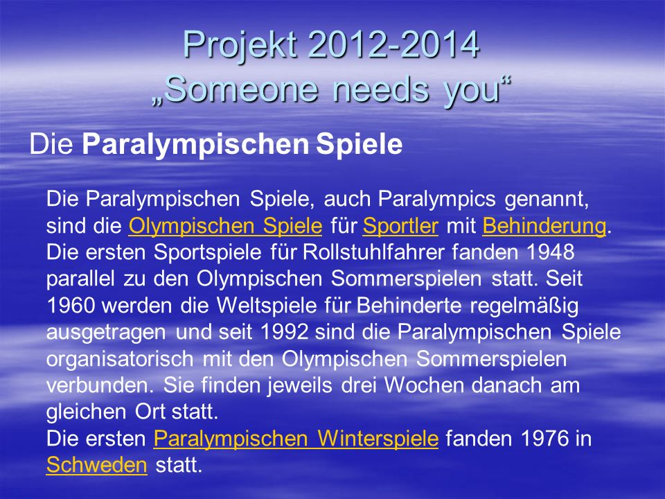 Projekt 2012-2014 Someone needs you Die Paralympischen Spiele Die Paralympischen Spiele, auch Paralympics genannt, sind die Olympischen Spiele für Sportler mit Behinderung.Olympischen SpieleSportlerBehinderung Die ersten Sportspiele für Rollstuhlfahrer fanden 1948 parallel zu den Olympischen Sommerspielen statt.