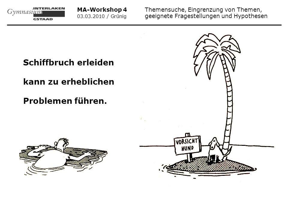 MA-Workshop 4 Themensuche, Eingrenzung von Themen, 03.03.2010 / Grünig geeignete Fragestellungen und Hypothesen Falls Sie mit Ihrer MA wirklich Schiffbruch erleiden wollen: 1.Wählen Sie irgendein Allerwelts-Thema.