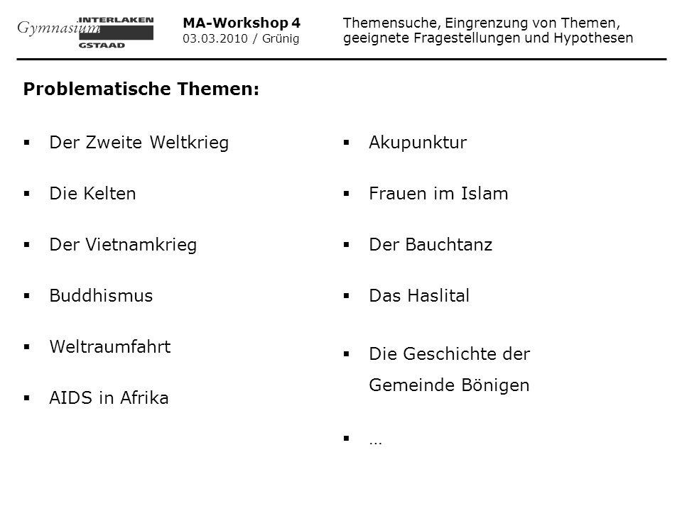 MA-Workshop 4 Themensuche, Eingrenzung von Themen, 03.03.2010 / Grünig geeignete Fragestellungen und Hypothesen Wissenschaftliche Untersuchungen haben ergeben, dass jene Arbeiten am besten gelingen, die: Kenntnisse aus dem Unterricht verarbeiten.