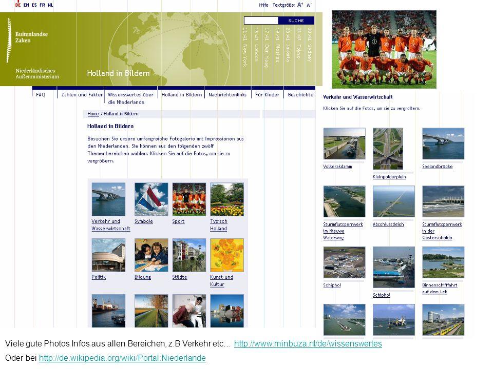 Viele gute Photos Infos aus allen Bereichen, z.B Verkehr etc… http://www.minbuza.nl/de/wissenswerteshttp://www.minbuza.nl/de/wissenswertes Oder bei http://de.wikipedia.org/wiki/Portal:Niederlandehttp://de.wikipedia.org/wiki/Portal:Niederlande