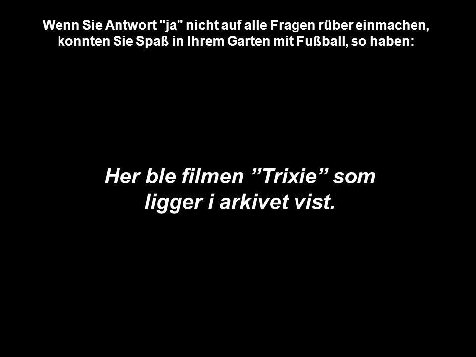 Wenn Sie Antwort ja nicht auf alle Fragen rüber einmachen, konnten Sie Spaß in Ihrem Garten mit Fußball, so haben: Her ble filmen Trixie som ligger i arkivet vist.