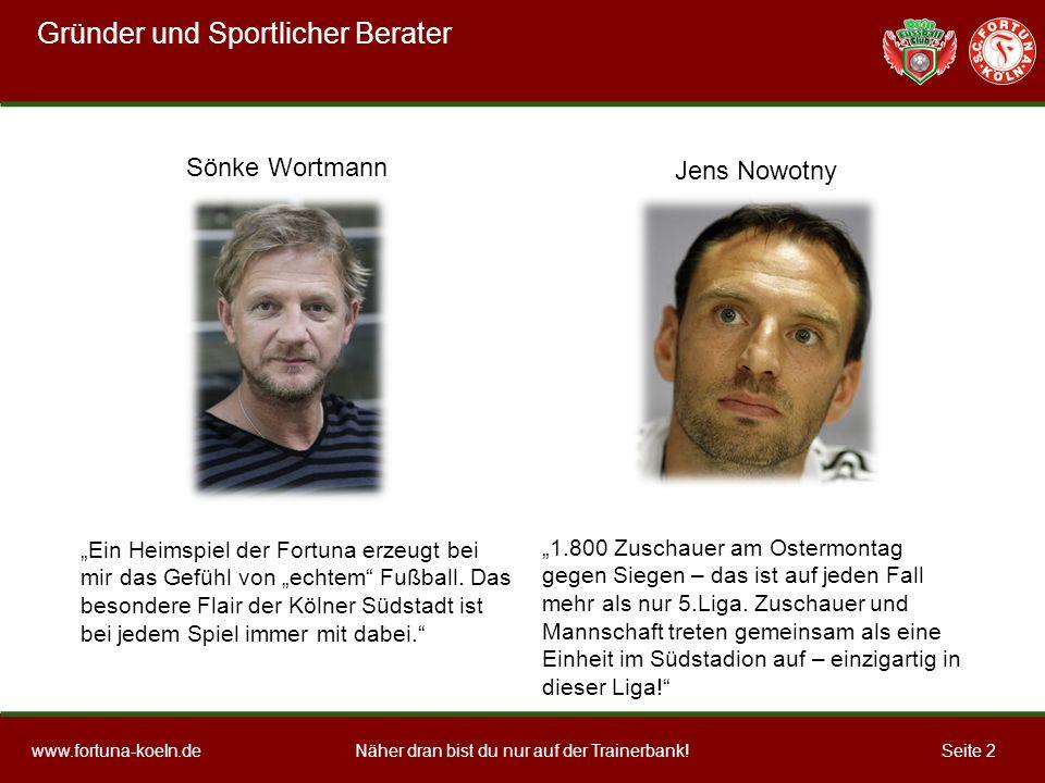Näher dran bist du nur auf der Trainerbank!www.fortuna-koeln.deSeite 2 Gründer und Sportlicher Berater Ein Heimspiel der Fortuna erzeugt bei mir das Gefühl von echtem Fußball.