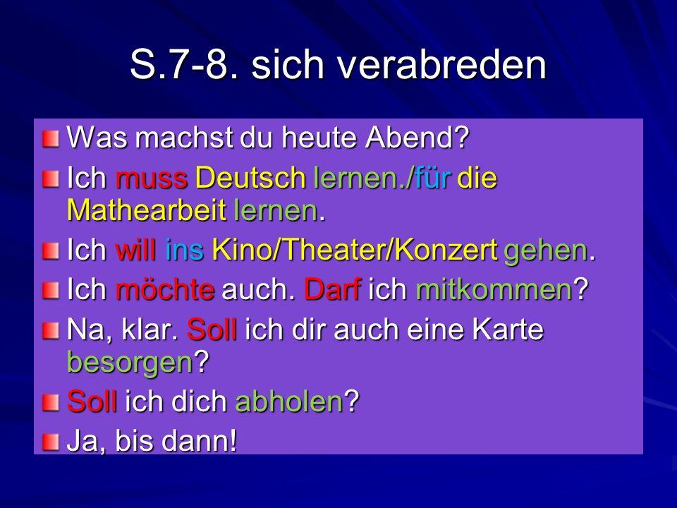 S.7-8. sich verabreden Was machst du heute Abend? Ich muss Deutsch lernen./für die Mathearbeit lernen. Ich will ins Kino/Theater/Konzert gehen. Ich mö