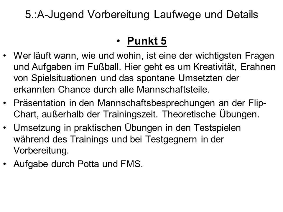 5.:A-Jugend Vorbereitung Laufwege und Details Punkt 5 Wer läuft wann, wie und wohin, ist eine der wichtigsten Fragen und Aufgaben im Fußball. Hier geh