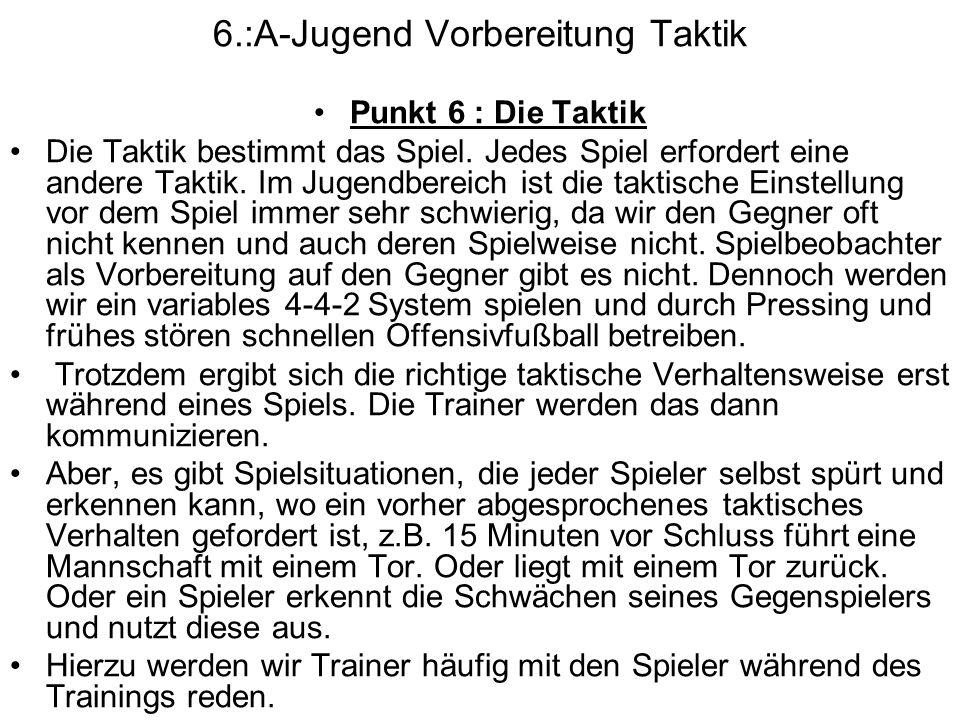 6.:A-Jugend Vorbereitung Taktik Punkt 6 : Die Taktik Die Taktik bestimmt das Spiel. Jedes Spiel erfordert eine andere Taktik. Im Jugendbereich ist die