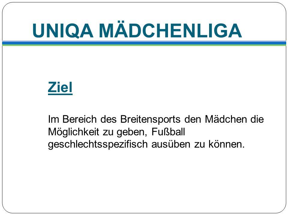 UNIQA MÄDCHENLIGA Ziel Im Bereich des Breitensports den Mädchen die Möglichkeit zu geben, Fußball geschlechtsspezifisch ausüben zu können.