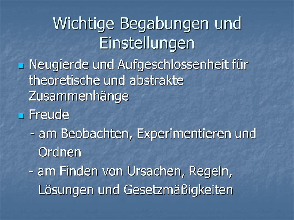 Wichtige Begabungen und Einstellungen Neugierde und Aufgeschlossenheit für theoretische und abstrakte Zusammenhänge Neugierde und Aufgeschlossenheit für theoretische und abstrakte Zusammenhänge Freude Freude - am Beobachten, Experimentieren und - am Beobachten, Experimentieren und Ordnen Ordnen - am Finden von Ursachen, Regeln, Lösungen und Gesetzmäßigkeiten Lösungen und Gesetzmäßigkeiten
