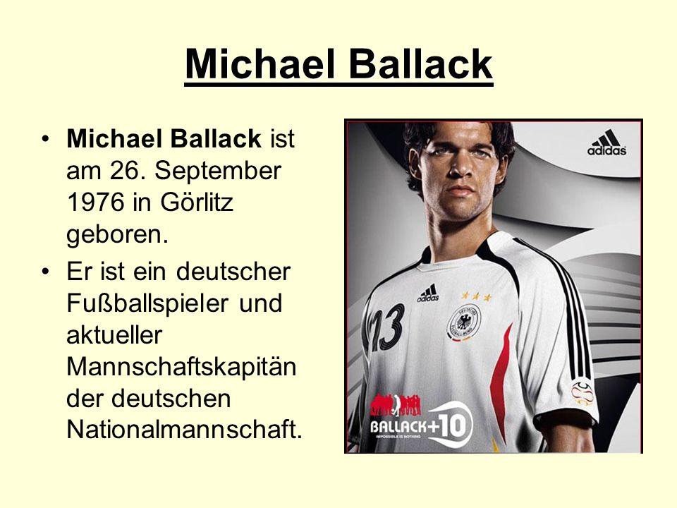 Michael Ballack Michael Ballack ist am 26. September 1976 in Görlitz geboren. Er ist ein deutscher Fußballspieler und aktueller Mannschaftskapitän der