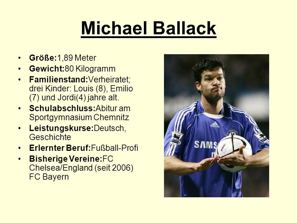 Michael Ballack Größe:1,89 Meter Gewicht:80 Kilogramm Familienstand:Verheiratet; drei Kinder: Louis (8), Emilio (7) und Jordi(4) jahre alt. Schulabsch