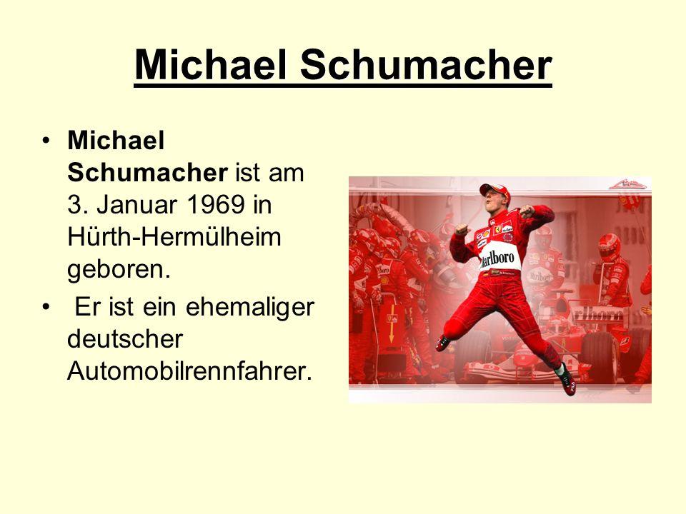 Michael Schumacher Michael Schumacher ist am 3. Januar 1969 in Hürth-Hermülheim geboren. Er ist ein ehemaliger deutscher Automobilrennfahrer.