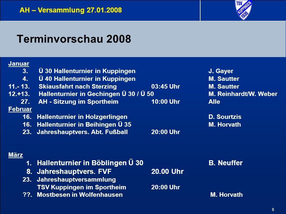8 Terminvorschau 2008 AH – Versammlung 27.01.2008 Januar 3. Ü 30 Hallenturnier in KuppingenJ. Gayer 4. Ü 40 Hallenturnier in Kuppingen M. Sautter 11.-
