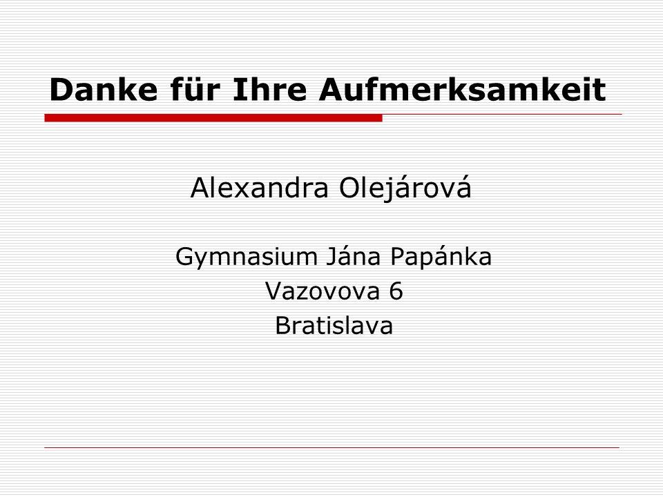 Danke für Ihre Aufmerksamkeit Alexandra Olejárová Gymnasium Jána Papánka Vazovova 6 Bratislava