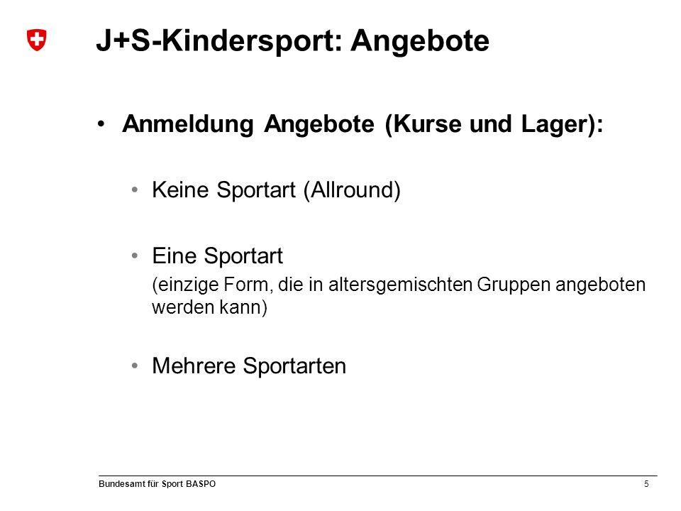 5 Bundesamt für Sport BASPO J+S-Kindersport: Angebote Anmeldung Angebote (Kurse und Lager): Keine Sportart (Allround) Eine Sportart (einzige Form, die in altersgemischten Gruppen angeboten werden kann) Mehrere Sportarten
