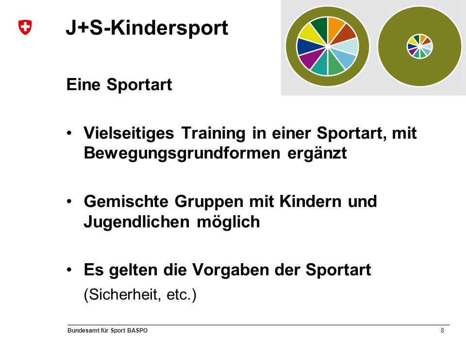 8 Bundesamt für Sport BASPO Eine Sportart Vielseitiges Training in einer Sportart, mit Bewegungsgrundformen ergänzt Gemischte Gruppen mit Kindern und Jugendlichen möglich Es gelten die Vorgaben der Sportart (Sicherheit, etc.) J+S-Kindersport