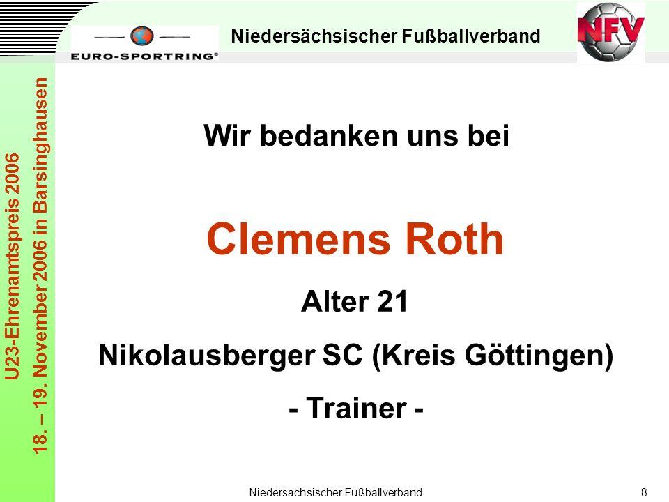 Niedersächsischer Fußballverband U23-Ehrenamtspreis 2006 18. – 19. November 2006 in Barsinghausen Niedersächsischer Fußballverband8 Clemens Roth Alter
