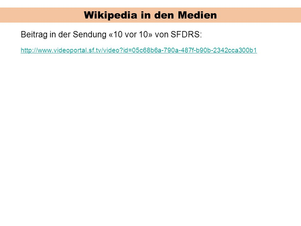 Wikipedia in den Medien Beitrag in der Sendung «10 vor 10» von SFDRS: http://www.videoportal.sf.tv/video id=05c68b6a-790a-487f-b90b-2342cca300b1