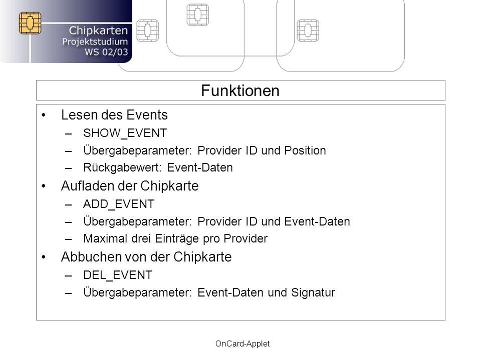Funktionen Lesen des Events –SHOW_EVENT –Übergabeparameter: Provider ID und Position –Rückgabewert: Event-Daten Aufladen der Chipkarte –ADD_EVENT –Übergabeparameter: Provider ID und Event-Daten –Maximal drei Einträge pro Provider Abbuchen von der Chipkarte –DEL_EVENT –Übergabeparameter: Event-Daten und Signatur OnCard-Applet