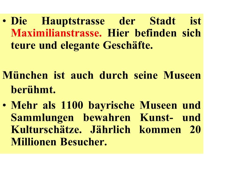 Die Hauptstrasse der Stadt ist Maximilianstrasse. Hier befinden sich teure und elegante Geschäfte. München ist auch durch seine Museen berühmt. Mehr a