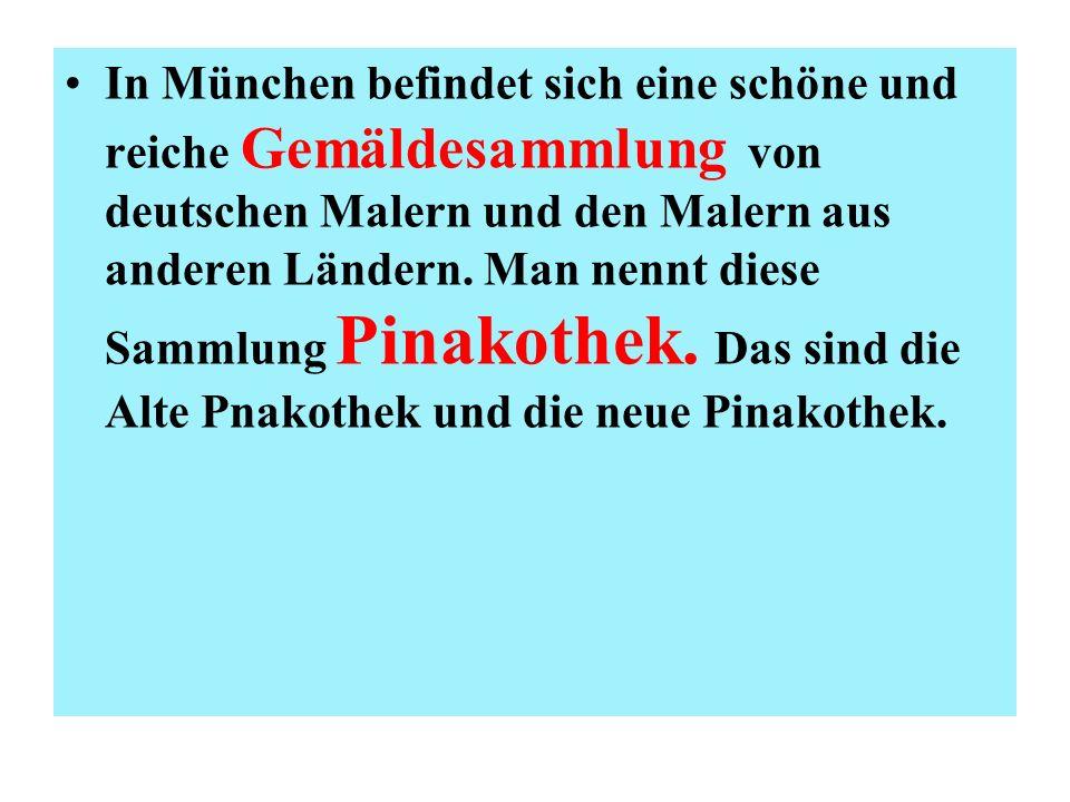 In München befindet sich eine schöne und reiche Gemäldesammlung von deutschen Malern und den Malern aus anderen Ländern. Man nennt diese Sammlung Pina