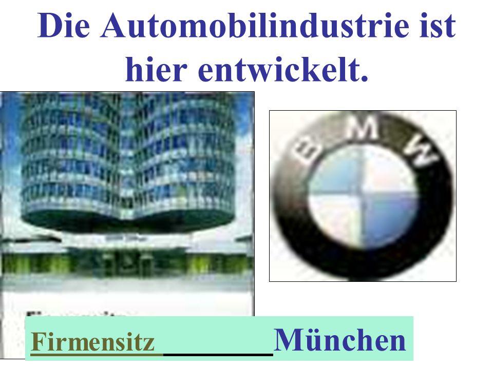 Die Automobilindustrie ist hier entwickelt. Firmensitz München