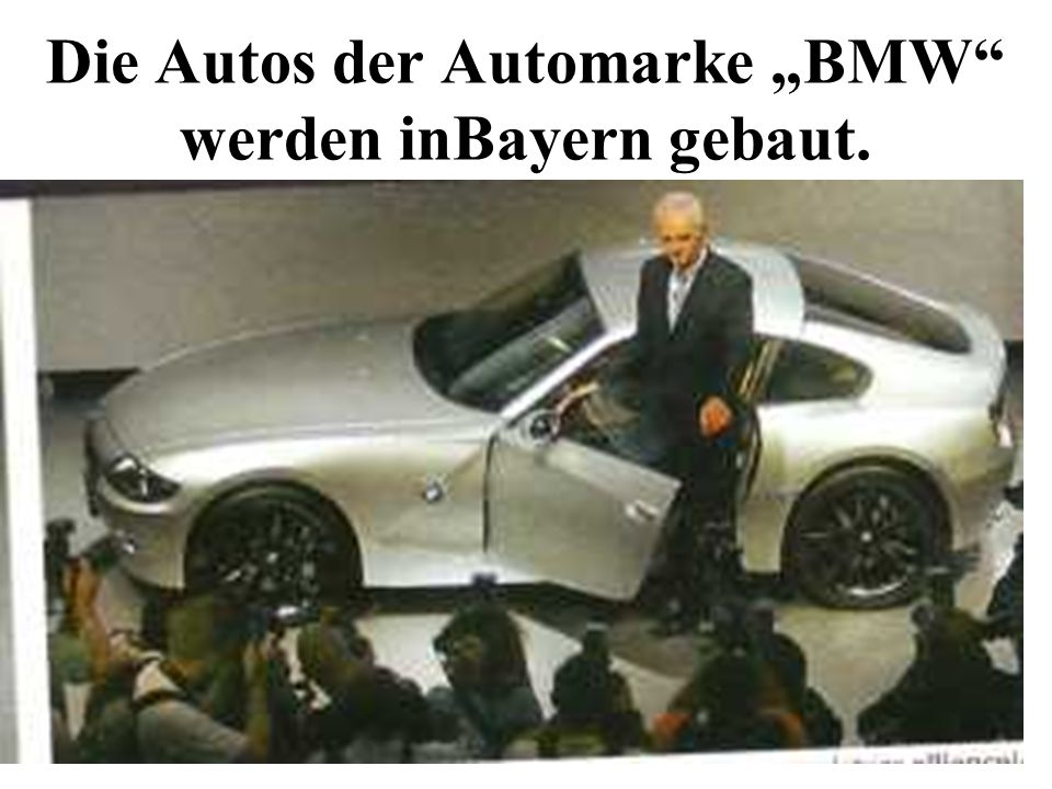 Die Autos der Automarke BMW werden inBayern gebaut.