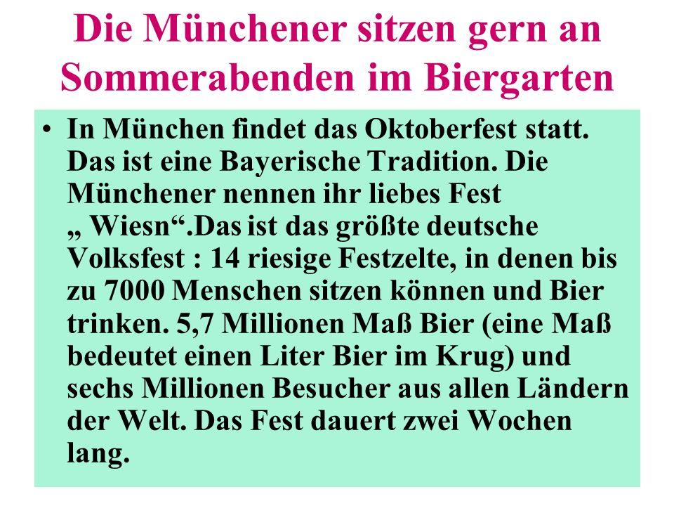 Die Münchener sitzen gern an Sommerabenden im Biergarten In München findet das Oktoberfest statt. Das ist eine Bayerische Tradition. Die Münchener nen