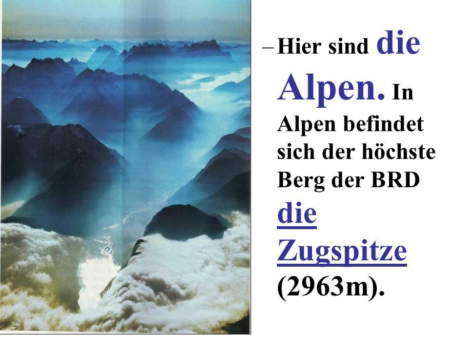 –Hier sind die Alpen. In Alpen befindet sich der höchste Berg der BRD die Zugspitze (2963m).