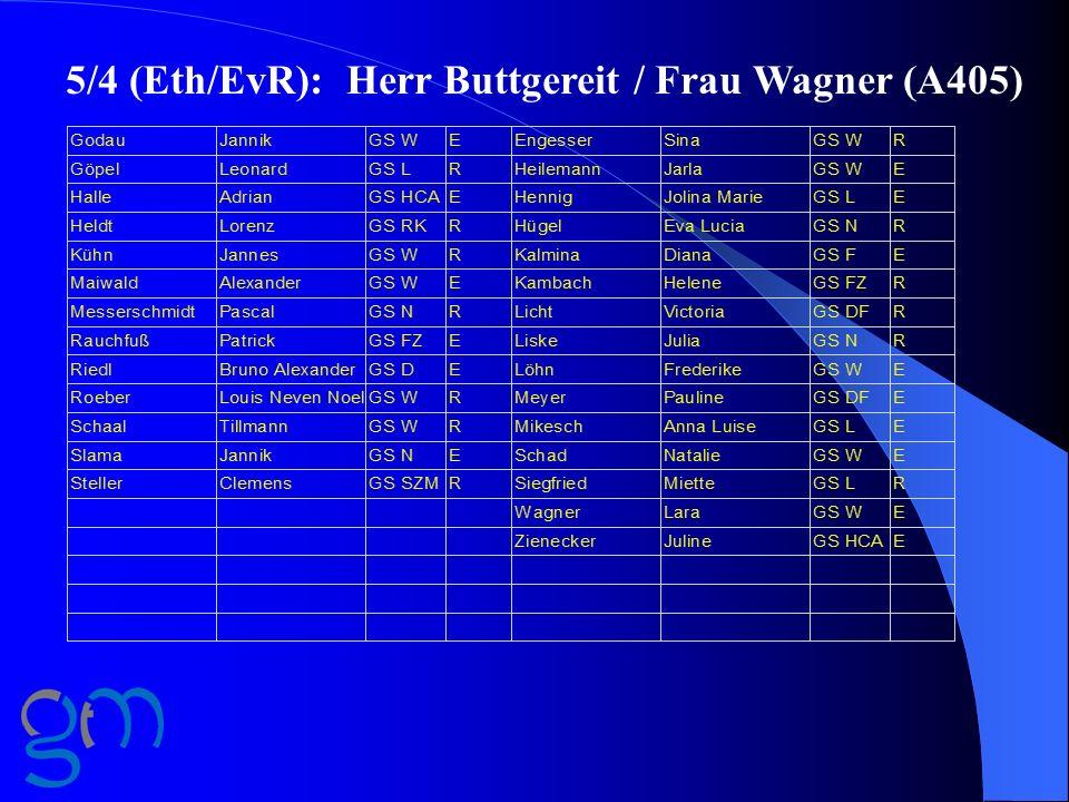 5/4 (Eth/EvR): Herr Buttgereit / Frau Wagner (A405)
