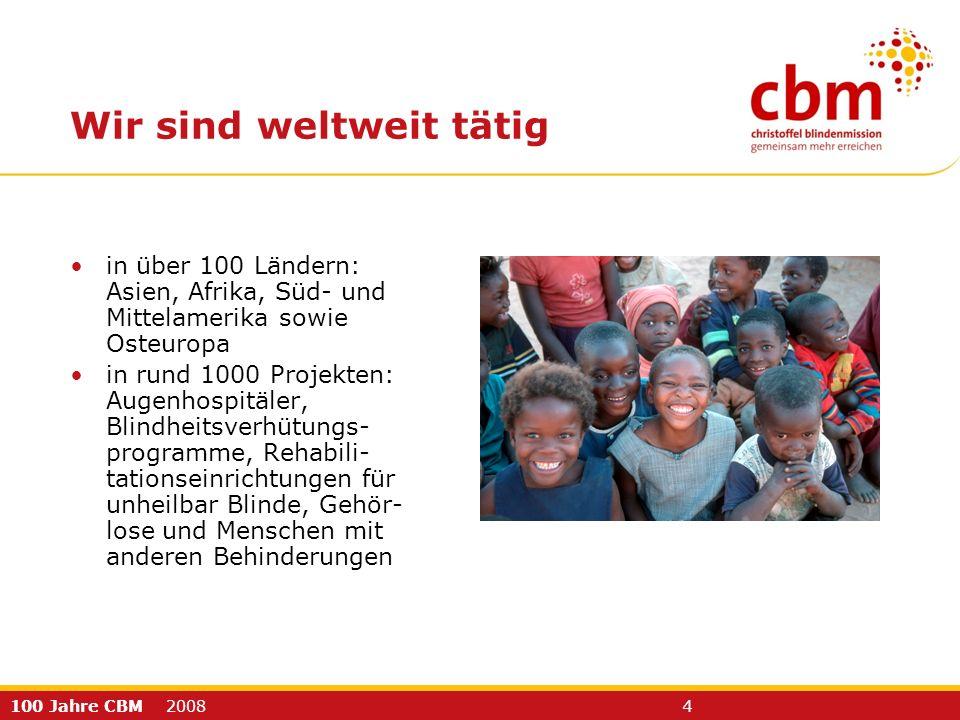 100 Jahre CBM 2008 4 Wir sind weltweit tätig in über 100 Ländern: Asien, Afrika, Süd- und Mittelamerika sowie Osteuropa in rund 1000 Projekten: Augenhospitäler, Blindheitsverhütungs- programme, Rehabili- tationseinrichtungen für unheilbar Blinde, Gehör- lose und Menschen mit anderen Behinderungen