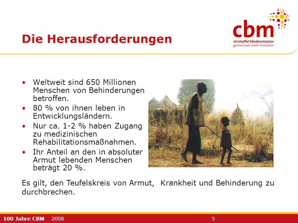 100 Jahre CBM 2008 5 Die Herausforderungen Weltweit sind 650 Millionen Menschen von Behinderungen betroffen. 80 % von ihnen leben in Entwicklungslände