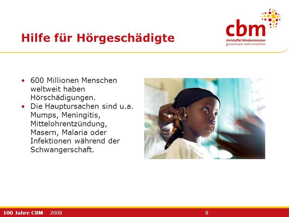 100 Jahre CBM 2008 8 600 Millionen Menschen weltweit haben Hörschädigungen. Die Hauptursachen sind u.a. Mumps, Meningitis, Mittelohrentzündung, Masern