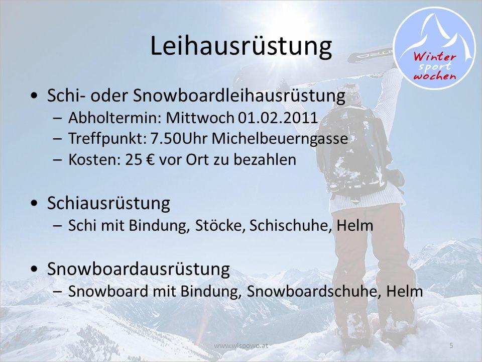 www.wispowo.at5 Leihausrüstung Schi- oder Snowboardleihausrüstung –Abholtermin: Mittwoch 01.02.2011 –Treffpunkt: 7.50Uhr Michelbeuerngasse –Kosten: 25