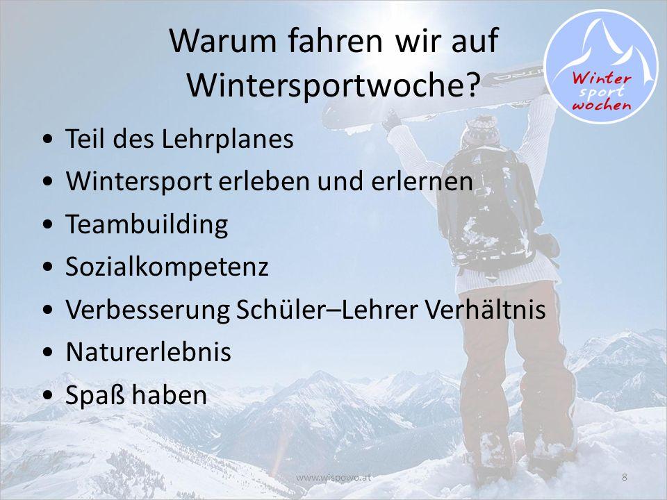 www.wispowo.at8 Warum fahren wir auf Wintersportwoche? Teil des Lehrplanes Wintersport erleben und erlernen Teambuilding Sozialkompetenz Verbesserung