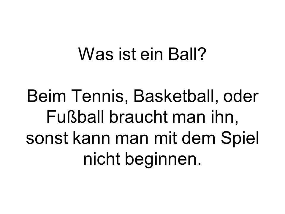 Was ist ein Ball? Beim Tennis, Basketball, oder Fußball braucht man ihn, sonst kann man mit dem Spiel nicht beginnen.
