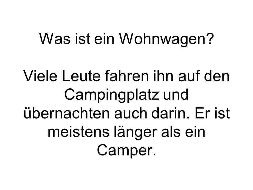Was ist ein Wohnwagen? Viele Leute fahren ihn auf den Campingplatz und übernachten auch darin. Er ist meistens länger als ein Camper.