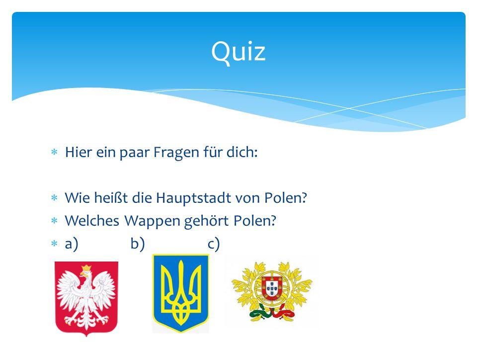 Hier ein paar Fragen für dich: Wie heißt die Hauptstadt von Polen? Welches Wappen gehört Polen? a) b) c) Quiz