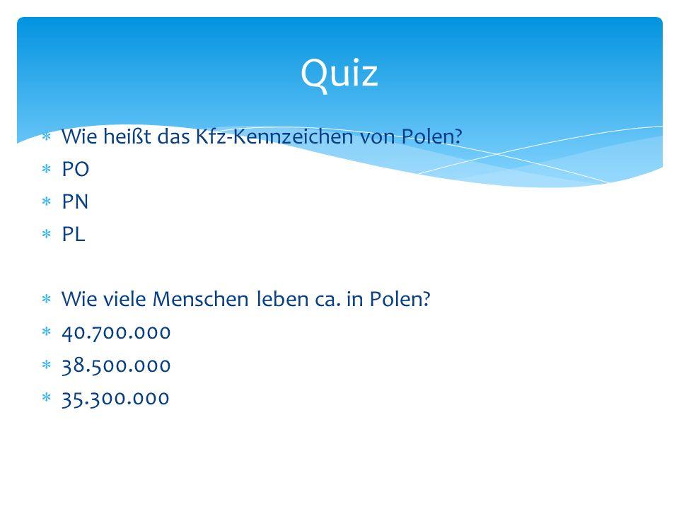 Wie heißt das Kfz-Kennzeichen von Polen? PO PN PL Wie viele Menschen leben ca. in Polen? 40.700.000 38.500.000 35.300.000 Quiz