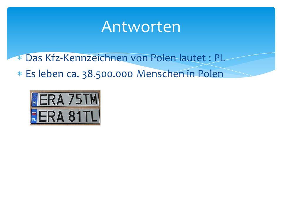 Antworten Das Kfz-Kennzeichnen von Polen lautet : PL Es leben ca. 38.500.000 Menschen in Polen