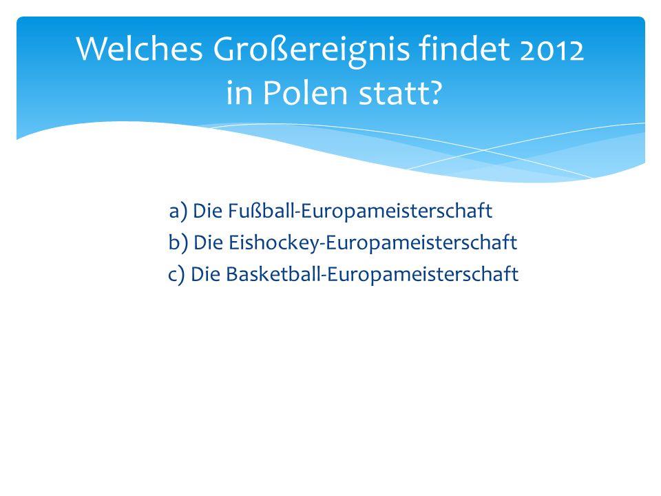 a) Die Fußball-Europameisterschaft b) Die Eishockey-Europameisterschaft c) Die Basketball-Europameisterschaft Welches Großereignis findet 2012 in Pole