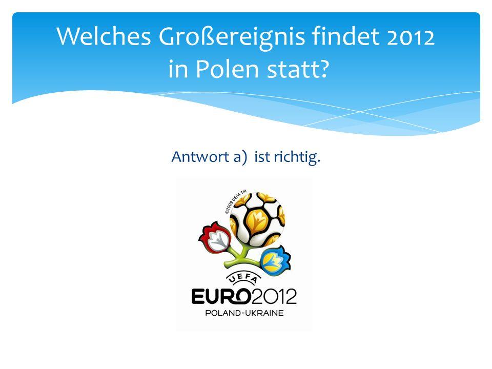 Antwort a) ist richtig. Welches Großereignis findet 2012 in Polen statt?