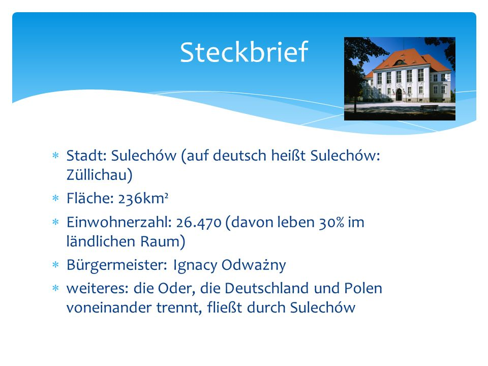 Stadt: Sulechów (auf deutsch heißt Sulechów: Züllichau) Fläche: 236km² Einwohnerzahl: 26.470 (davon leben 30% im ländlichen Raum) Bürgermeister: Ignac