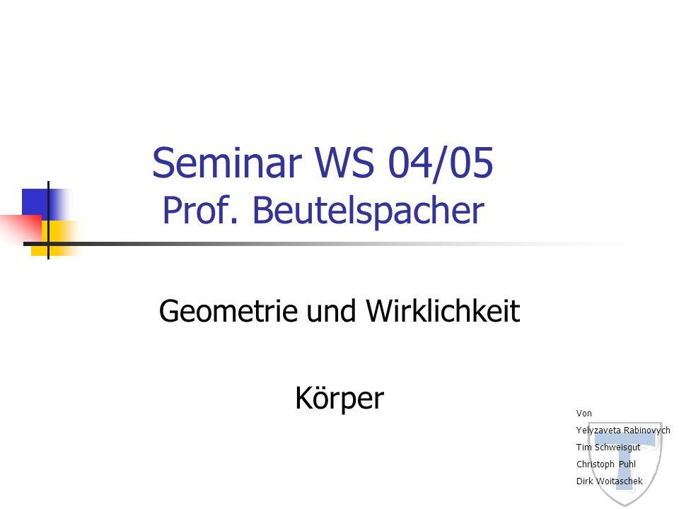Seminar WS 04/05 Prof. Beutelspacher Geometrie und Wirklichkeit Körper Von Yelyzaveta Rabinovych Tim Schweisgut Christoph Puhl Dirk Woitaschek