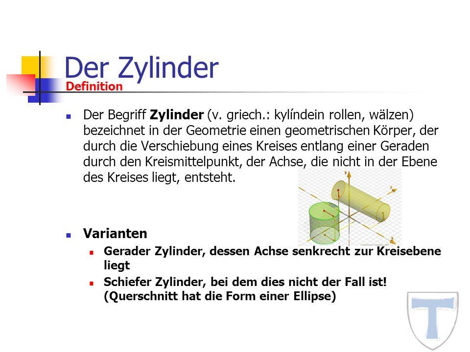 Der Zylinder Definition Der Begriff Zylinder (v. griech.: kylíndein rollen, wälzen) bezeichnet in der Geometrie einen geometrischen Körper, der durch