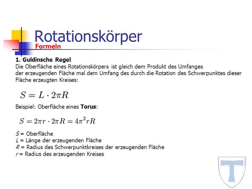 Rotationskörper Formeln 1. Guldinsche Regel Die Oberfläche eines Rotationskörpers ist gleich dem Produkt des Umfanges der erzeugenden Fläche mal dem U