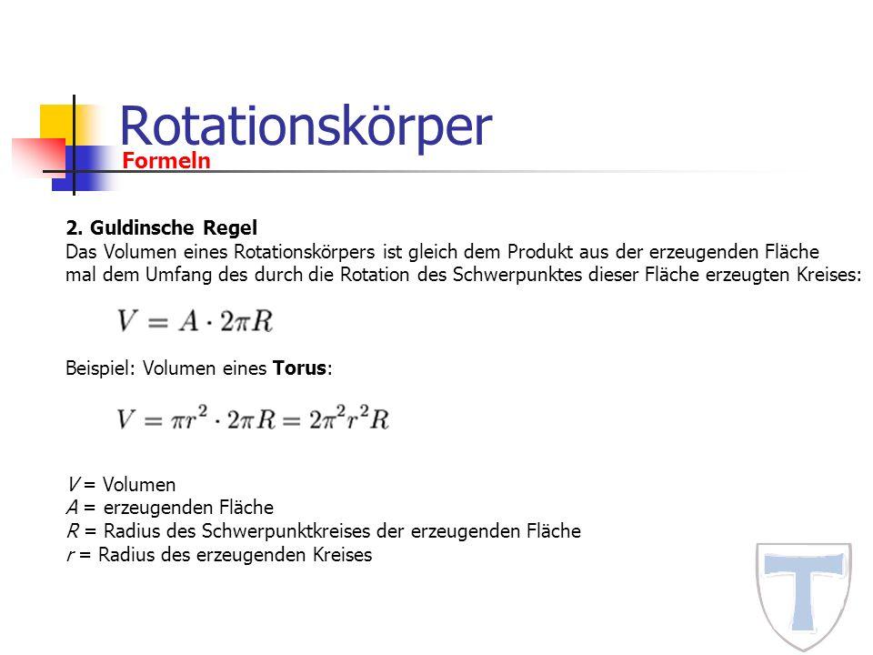 Rotationskörper Formeln 2. Guldinsche Regel Das Volumen eines Rotationskörpers ist gleich dem Produkt aus der erzeugenden Fläche mal dem Umfang des du