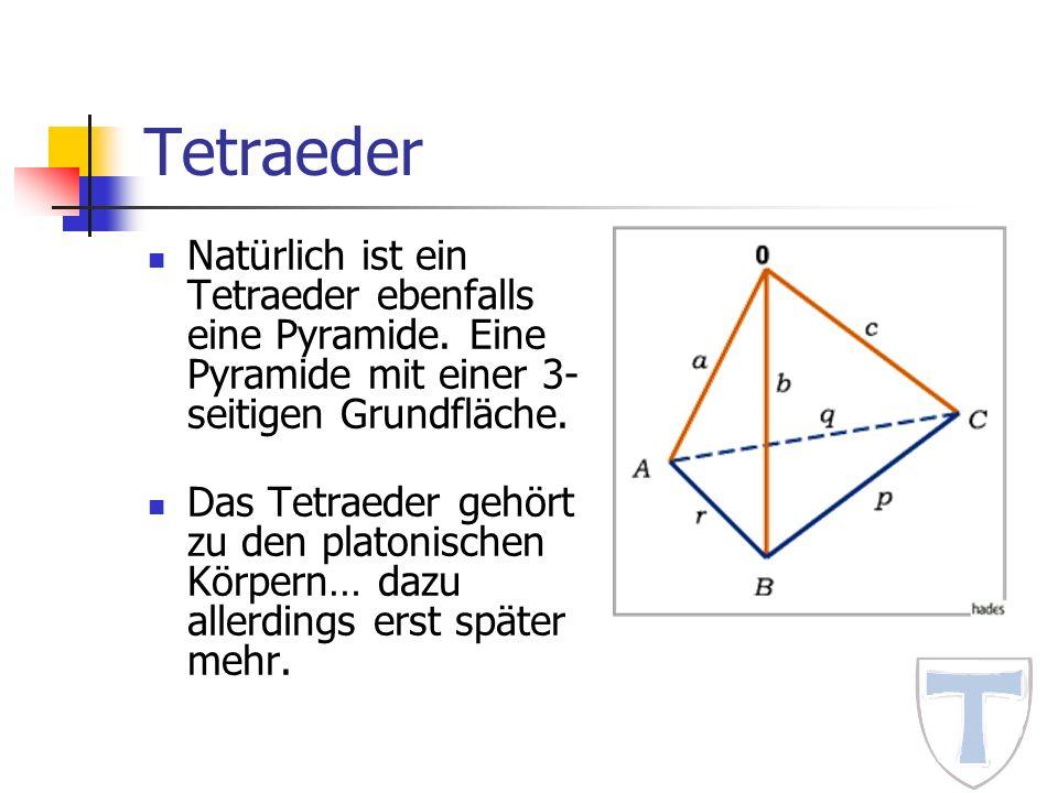 Tetraeder Natürlich ist ein Tetraeder ebenfalls eine Pyramide. Eine Pyramide mit einer 3- seitigen Grundfläche. Das Tetraeder gehört zu den platonisch