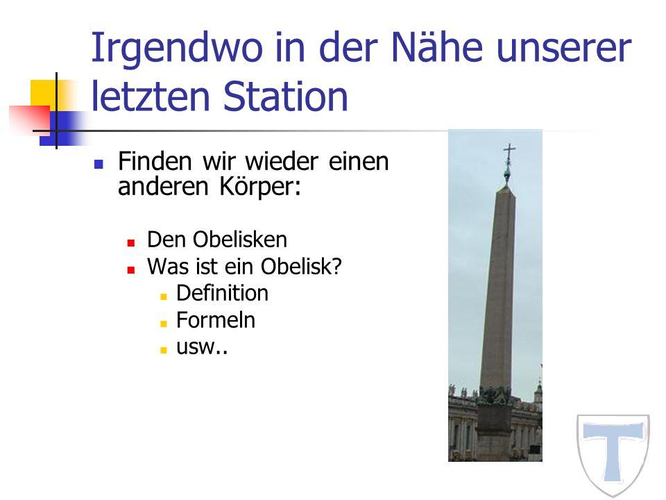 Irgendwo in der Nähe unserer letzten Station Finden wir wieder einen anderen Körper: Den Obelisken Was ist ein Obelisk? Definition Formeln usw..